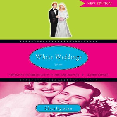 White Weddings: Romancing Heterosexuality in Popular Culture, Ingraham, Chrys