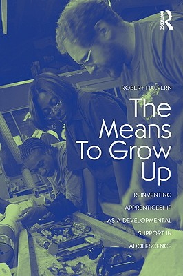 The Means to Grow Up: Reinventing Apprenticeship as a Developmental Support in Adolescence (Critical Youth Studies), Halpern, Robert
