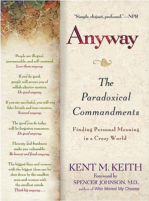 Anyway: The Paradoxical Commandments: Finding Personal Meaning in aCrazy World, Kent M. Keith