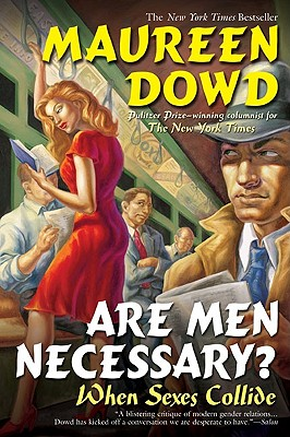 "Are Men Necessary?: When Sexes Collide, ""Dowd, Maureen"""