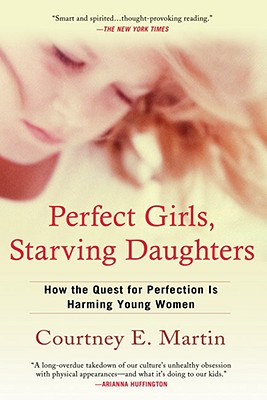 Perfect Girls, Starving Daughters: How the Quest for Perfection is Harming Young Women, Courtney E. Martin