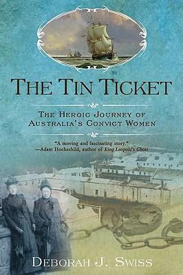 The Tin Ticket: The Heroic Journey of Australia's Convict Women, Swiss, Deborah J.