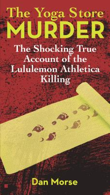 The Yoga Store Murder: The Shocking True Account of the Lululemon Athletica Killing, Dan Morse