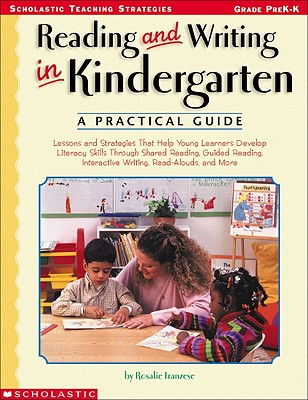 Reading and Writing in Kindergarten: A Practical Guide: Lessons and Strategies That Help Young Learners Develop Literacy Skills Through Shared ... Interactive Writing, Read-Alouds, and More, Franzese, Rosalie
