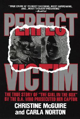 Perfect Victim: The True Story of 'The Girl in the Box' by the D.A. That Prosecuted Her Captor, CHRISTINE MCGUIRE, CARLA NORTON