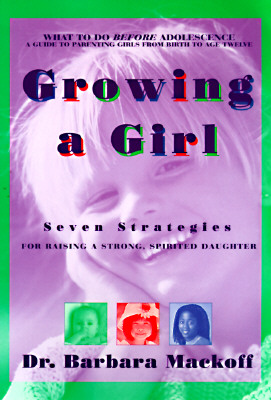 Growing a Girl: Seven Strategies for Raising a Strong, Spirited Daughter, Mackoff, Dr. Barbara