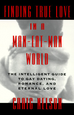 Finding True Love in a Man-Eat-Man World: The Intelligent Guide to Gay Dating, Sex. Romance, and Eternal Love, Nelson, Craig