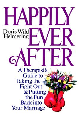 Happily Ever After : A Therapist Guide to Taking the Fight Out and Putting the Fun Back Into Your Marriage, Helmering, Doris Wild