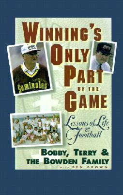 Winning's Only Part of the Game: Lessons of Life and Football, Bowden, Bobby; Bowden, Terry; Bowden Family; Brown, Ben