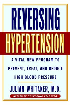 Reversing Hypertension: A Vital New Program to Prevent, Treat and Reduce High Blood Pressure, Whitaker, Julian
