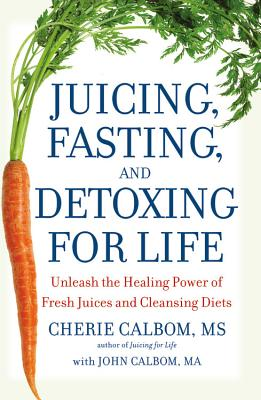 Juicing, Fasting, and Detoxing for Life: Unleash the Healing Power of Fresh Juices and Cleansing Diets, Calbom MS, Cherie; Calbom MA, John