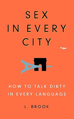 Sex in Every City: How to Talk Dirty in Every Language, Brook, L.