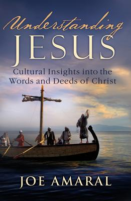 Understanding Jesus: Cultural Insights into the Words and Deeds of Christ, Joe Amaral