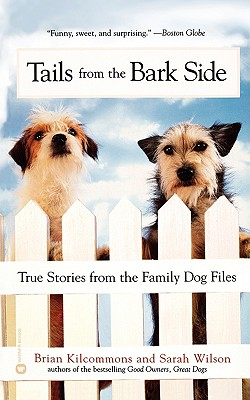 Tails from the Bark Side:  True Stories from the Family Dog Files, Wilson, Sarah; Kilcommons, Brian