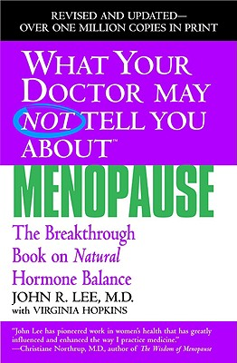 What Your Doctor May Not Tell You About Menopause: The Breakthrough Book on Natural Hormone Balance, John R. Lee, Virginia Hopkins