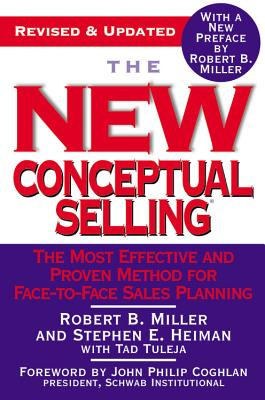 The New Conceptual Selling: The Most Effective and Proven Method for Face-to-Face Sales Planning, Robert B. Miller, Stephen E. Heiman, Tad Tuleja