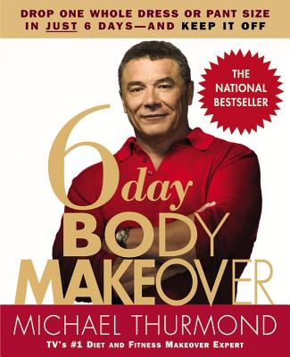 6-Day Body Makeover: Drop One Whole Dress or Pant Size in Just 6 Days--and Keep It Off, Michael Thurmond