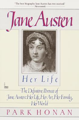 Jane Austen:  Her Life: The Definitive Portrait of Jane Austen: Her Life, Her Art, Her Family, Her World, Park Honan