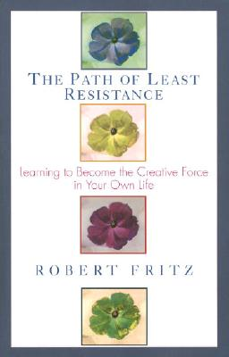 Path of Least Resistance : Learning to Become the Creative Force in Your Own Life, ROBERT FRITZ