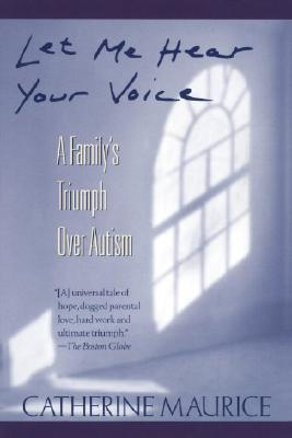 Let Me Hear Your Voice: A Family's Triumph over Autism, Maurice, Catherine