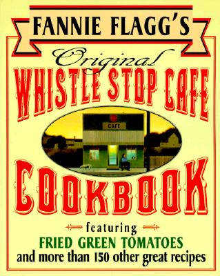 Image for Fannie Flagg's Original Whistle Stop Cafe Cookbook: Featuring : Fried Green Tomatoes, Southern Barbecue, Banana Split Cake, and Many Other Great Recipes
