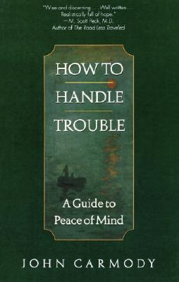 How to Handle Trouble: A Guide to Peace of Mind, Carmody, John