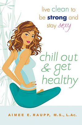 Chill Out and Get Healthy: Live Clean to Be Strong and Stay Sexy, Raupp L.Ac.  M.S, Aimee E.