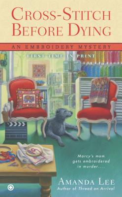 Cross-Stitch Before Dying: An Embroidery Mystery, Lee, Amanda