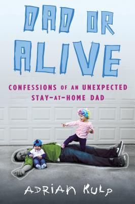 Image for Dad or Alive: Confessions of an Unexpected Stay-at-Home Dad