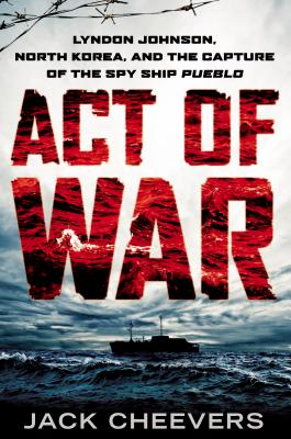 Image for Act of War: Lyndon Johnson, North Korea, and the Capture of the Spy Ship Pueblo