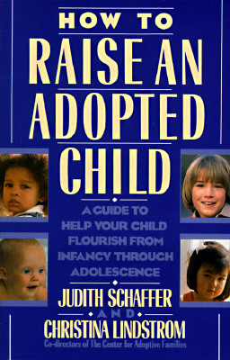 How to Raise an Adopted Child: A Guide to Help Your Child Flourish from Infancy Through Adolescence, Schaffer, Judith;Lindstrom, Christiana