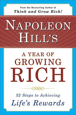 Napoleon Hill's a Year of Growing Rich: 52 Steps to Achieving Life's Rewards, Hill, Napoleon