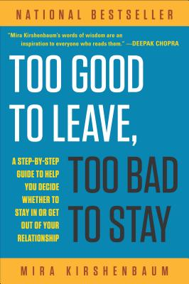 Too Good to Leave, Too Bad to Stay: A Step-by-Step Guide to Help You Decide Whether to Stay In or Get Out of Your Relationship, Mira  Kirshenbaum