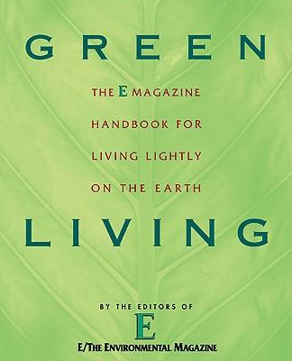 Green Living: The E Magazine Handbook for Living Lightly on the Earth, E Magazine