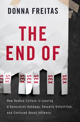 The End of Sex: How Hookup Culture is Leaving a Generation Unhappy, Sexually Unfulfilled, and Confused About Intimacy, Donna Freitas
