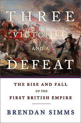 Three Victories and a Defeat: The Rise and Fall of the First British Empire, Simms, Brendan
