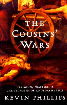 The Cousins' Wars: Religion, Politics, Civil Warfare, And The Triumph Of Anglo-America, Kevin Phillips