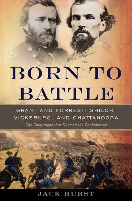 Born to Battle: Grant and Forrest--Shiloh, Vicksburg, and Chattanooga, Jack Hurst