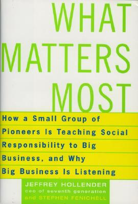 Image for What Matters Most: How a Small Group of Pioneers Is Teaching Social Responsibility to Big Business, and Why Big Business Is Listening