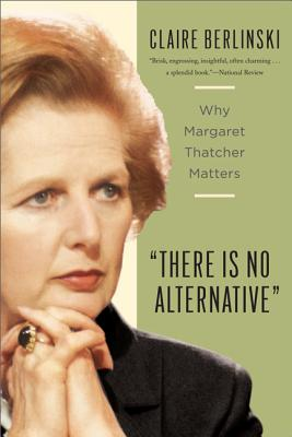 Image for There Is No Alternative: Why Margaret Thatcher Matters