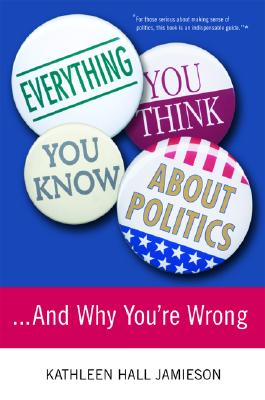 Everything You Think You Know About Politics: ...And Why You're Wrong, Jamieson, Kathleen