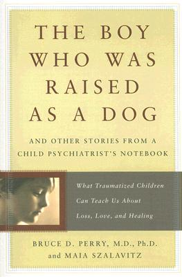 The Boy Who Was Raised as a Dog: And Other Stories from a Child Psychiatrist's Notebook--What Traumatized Children Can Teach Us About Loss, Love, and Healing, Bruce Perry, Maia Szalavitz