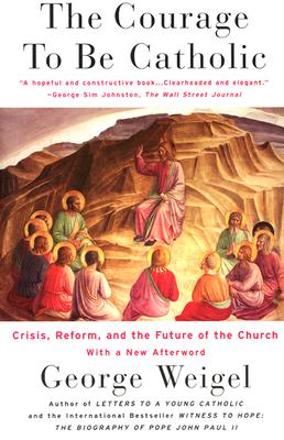 Image for The Courage to Be Catholic: Crisis, Reform and the Future of the Church