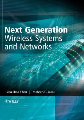Next Generation Wireless Systems and Networks, Chen, Hsiao-Hwa; Guizani, Mohsen