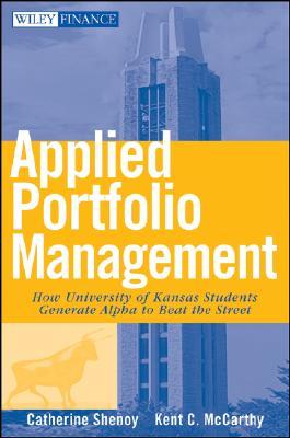 Applied Portfolio Management: How University of Kansas Students Generate Alpha to Beat the Street, Shenoy, Catherine; McCarthy, Kent