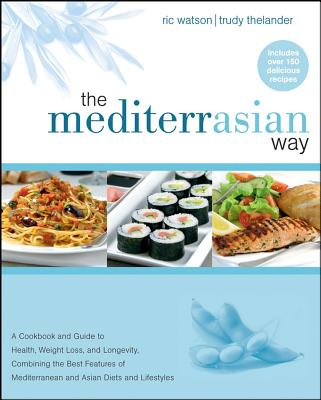 """""""The MediterrAsian Way: A Cookbook and Guide to Health, Weight Loss, and Longevity, Combining the Best Features of Mediterranean and Asian Diets"""""""