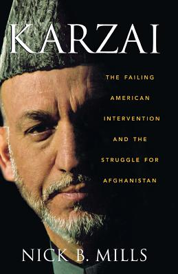 Karzai : The Failing American Intervention and the Struggle for Afghanistan, Mills, Nick B.