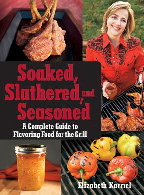 """Soaked, Slathered, and Seasoned: A Complete Guideto Flavoring Food for the Grill"", ""Karmel, Elizabeth"""