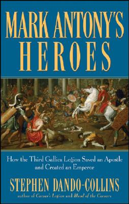 Image for Mark Antony's Heroes: How the Third Gallica Legion Saved an Apostle and Created an Emperor