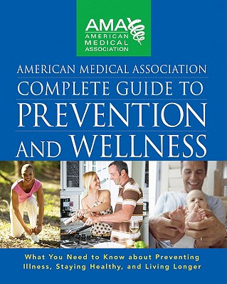 Image for American Medical Association Complete Guide to Prevention and Wellness: What You Need to Know about Preventing Illness, Staying Healthy, and Living Longer